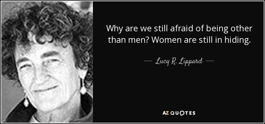Why are we still afraid of being other than men? Women are still in hiding. - Lucy R. Lippard