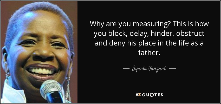 Why are you measuring? This is how you block, delay, hinder, obstruct and deny his place in the life as a father. - Iyanla Vanzant