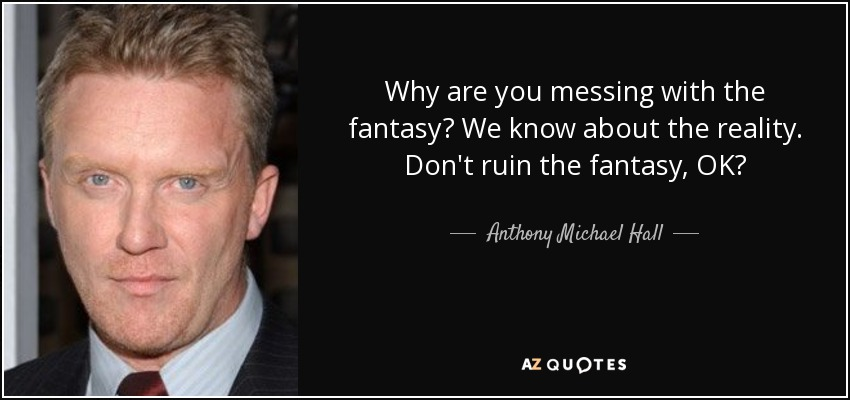 Why are you messing with the fantasy? We know about the reality. Don't ruin the fantasy, OK? - Anthony Michael Hall