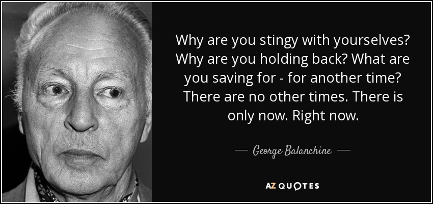 Why are you stingy with yourselves? Why are you holding back? What are you saving for—for another time? There are no other times. There is only now. Right now. - George Balanchine