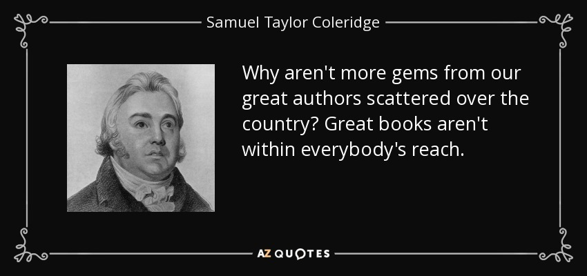 Why aren't more gems from our great authors scattered over the country? Great books aren't within everybody's reach. - Samuel Taylor Coleridge