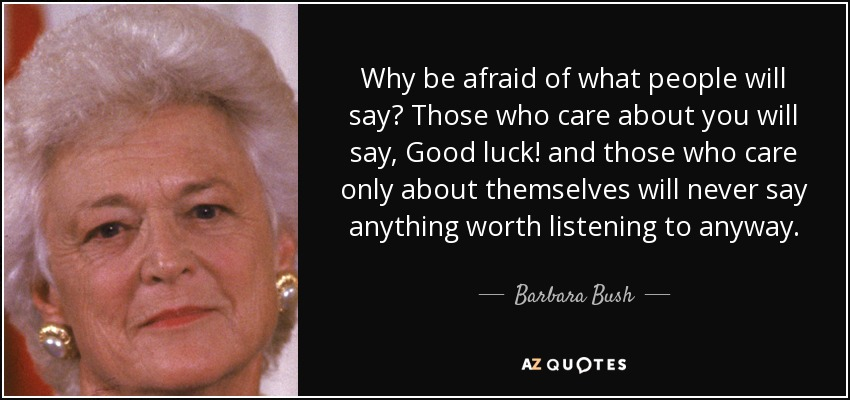 Why be afraid of what people will say? Those who care about you will say, Good luck! and those who care only about themselves will never say anything worth listening to anyway. - Barbara Bush