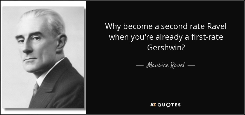 Why become a second-rate Ravel when you're already a first-rate Gershwin? - Maurice Ravel