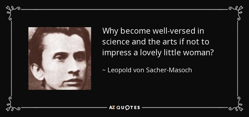 Why become well-versed in science and the arts if not to impress a lovely little woman? - Leopold von Sacher-Masoch