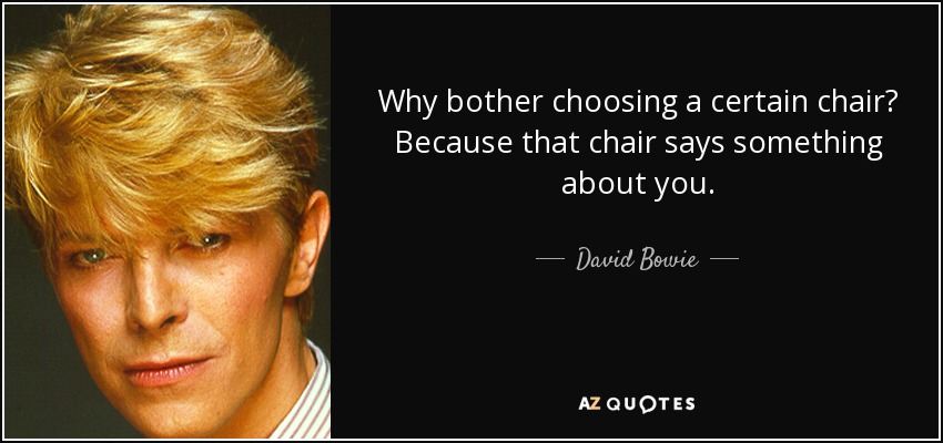 Why bother choosing a certain chair? Because that chair says something about you. - David Bowie
