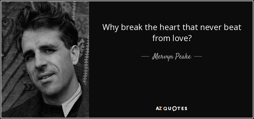 Why break the heart that never beat from love? - Mervyn Peake