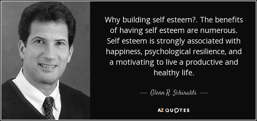 Why building self esteem?. The benefits of having self esteem are numerous. Self esteem is strongly associated with happiness, psychological resilience, and a motivating to live a productive and healthy life. - Glenn R. Schiraldi