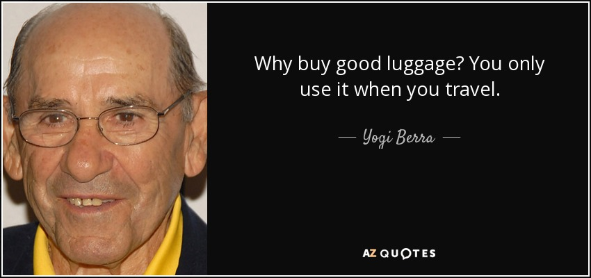 Why buy good luggage? You only use it when you travel. - Yogi Berra