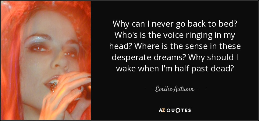 Why can I never go back to bed? Who's is the voice ringing in my head? Where is the sense in these desperate dreams? Why should I wake when I'm half past dead? - Emilie Autumn