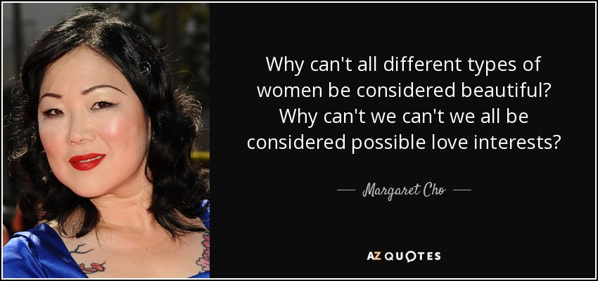 Why can't all different types of women be considered beautiful? Why can't we can't we all be considered possible love interests? - Margaret Cho
