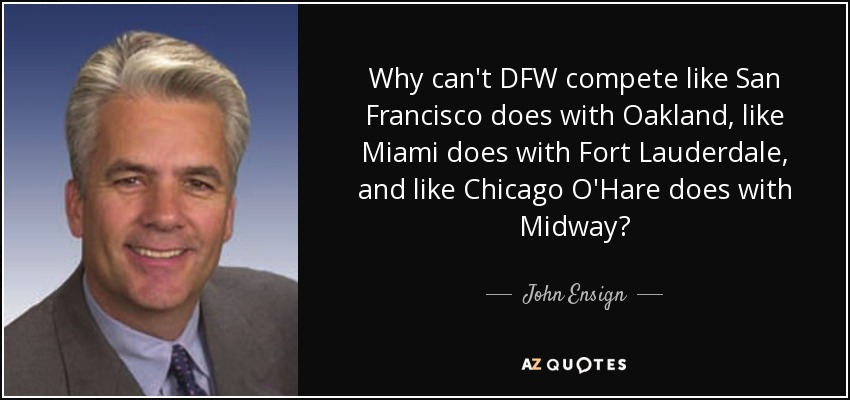 Why can't DFW compete like San Francisco does with Oakland, like Miami does with Fort Lauderdale, and like Chicago O'Hare does with Midway? - John Ensign