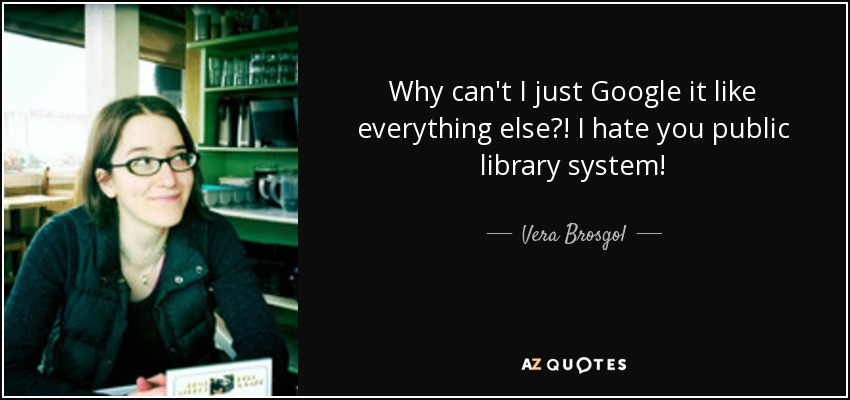 Why can't I just Google it like everything else?! I hate you public library system! - Vera Brosgol