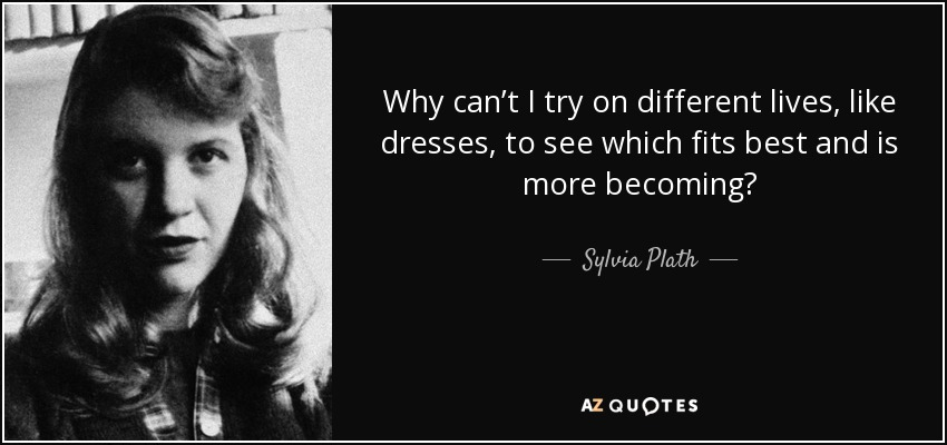 Why can't I try on different lives, like dresses, to see which fits best and is more becoming? - Sylvia Plath