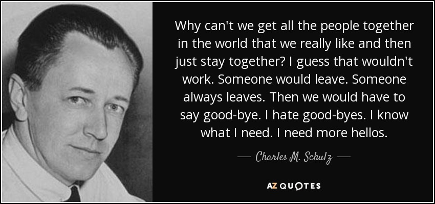 Why can't we get all the people together in the world that we really like and then just stay together? I guess that wouldn't work. Someone would leave. Someone always leaves. Then we would have to say good-bye. I hate good-byes. I know what I need. I need more hellos. - Charles M. Schulz