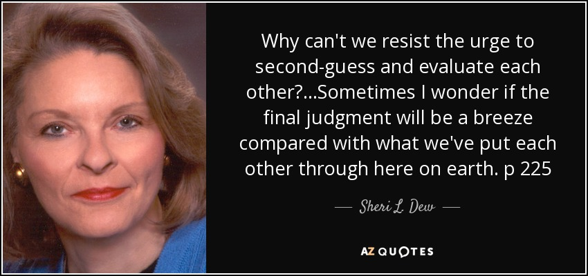 Why can't we resist the urge to second-guess and evaluate each other?...Sometimes I wonder if the final judgment will be a breeze compared with what we've put each other through here on earth. p 225 - Sheri L. Dew