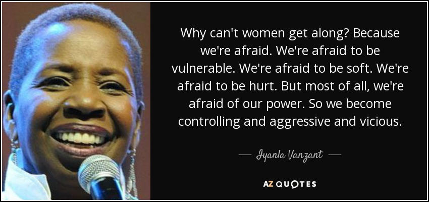 Why can't women get along? Because we're afraid. We're afraid to be vulnerable. We're afraid to be soft. We're afraid to be hurt. But most of all, we're afraid of our power. So we become controlling and aggressive and vicious. - Iyanla Vanzant