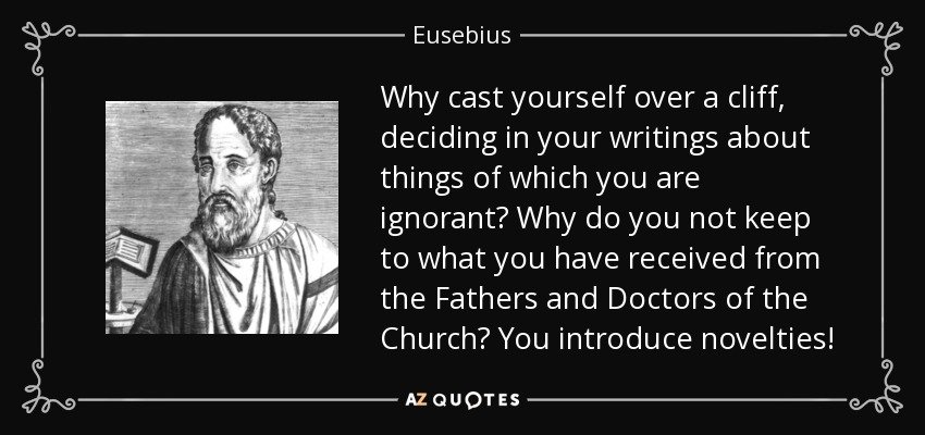 Why cast yourself over a cliff, deciding in your writings about things of which you are ignorant? Why do you not keep to what you have received from the Fathers and Doctors of the Church? You introduce novelties! - Eusebius