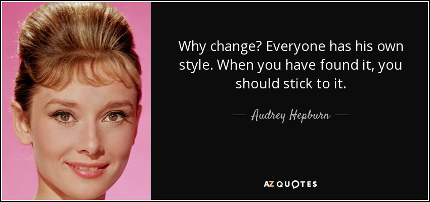Why change? Everyone has his own style. When you have found it, you should stick to it. - Audrey Hepburn