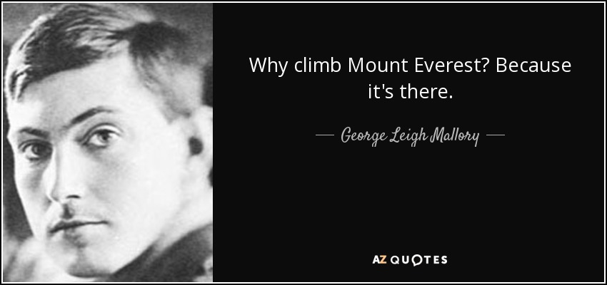 Quotes About Mount Everest: George Leigh Mallory Quote: Why Climb Mount Everest