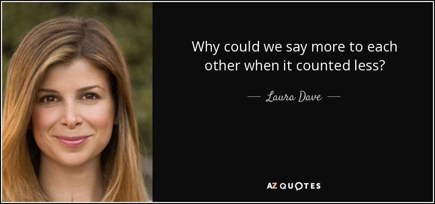 Why could we say more to each other when it counted less? - Laura Dave