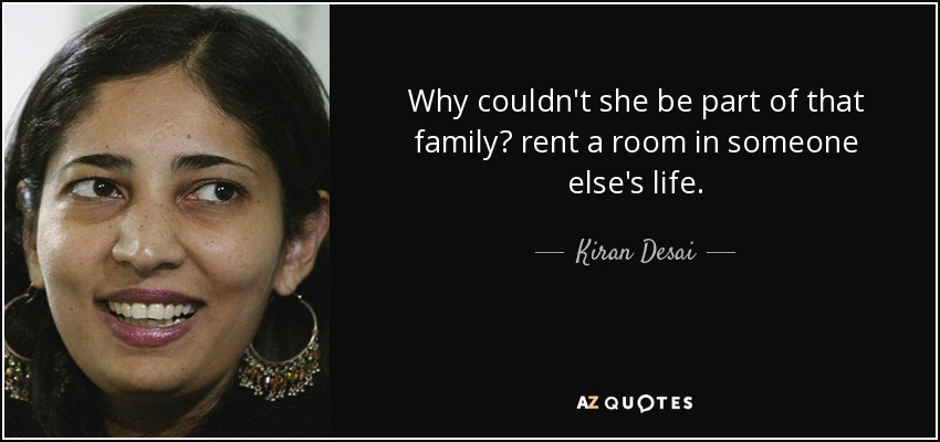 Why couldn't she be part of that family? rent a room in someone else's life. - Kiran Desai