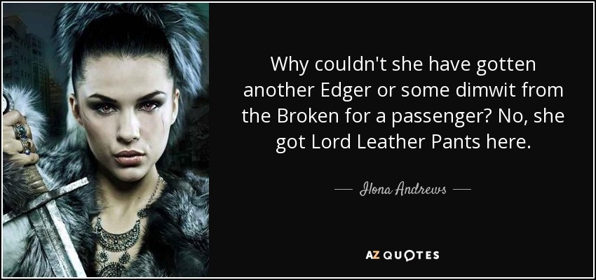 Why couldn't she have gotten another Edger or some dimwit from the Broken for a passenger? No, she got Lord Leather Pants here. - Ilona Andrews