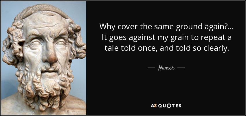 Why cover the same ground again? ... It goes against my grain to repeat a tale told once, and told so clearly. - Homer