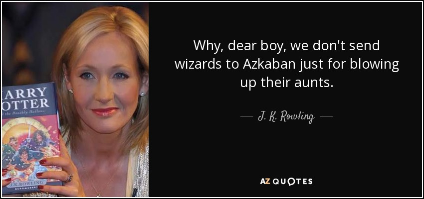 Why, dear boy, we don't send wizards to Azkaban just for blowing up their aunts. - J. K. Rowling