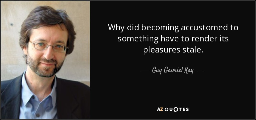 Why did becoming accustomed to something have to render its pleasures stale. - Guy Gavriel Kay