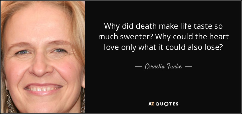 Why did death make life taste so much sweeter? Why could the heart love only what it could also lose? - Cornelia Funke