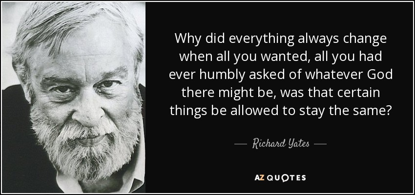 Why did everything always change when all you wanted, all you had ever humbly asked of whatever God there might be, was that certain things be allowed to stay the same? - Richard Yates