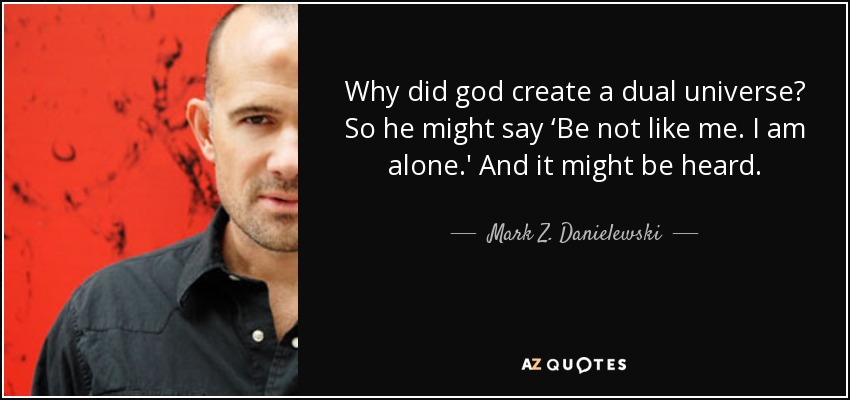 Why did god create a dual universe? So he might say 'Be not like me. I am alone.' And it might be heard. - Mark Z. Danielewski