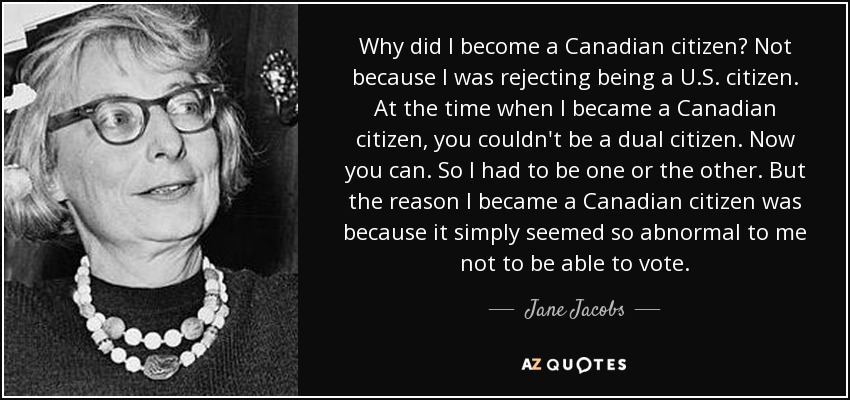 Why did I become a Canadian citizen? Not because I was rejecting being a U.S. citizen. At the time when I became a Canadian citizen, you couldn't be a dual citizen. Now you can. So I had to be one or the other. But the reason I became a Canadian citizen was because it simply seemed so abnormal to me not to be able to vote. - Jane Jacobs