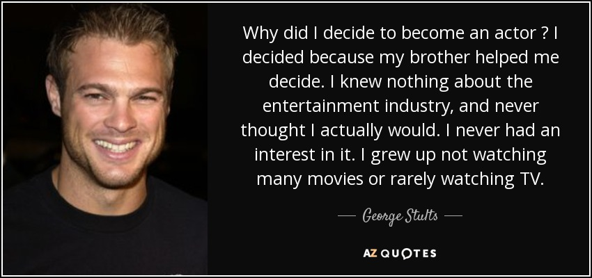 Why did I decide to become an actor ? I decided because my brother helped me decide. I knew nothing about the entertainment industry, and never thought I actually would. I never had an interest in it. I grew up not watching many movies or rarely watching TV. - George Stults