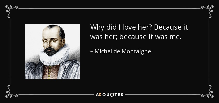 Why did I love her? Because it was her; because it was me. - Michel de Montaigne