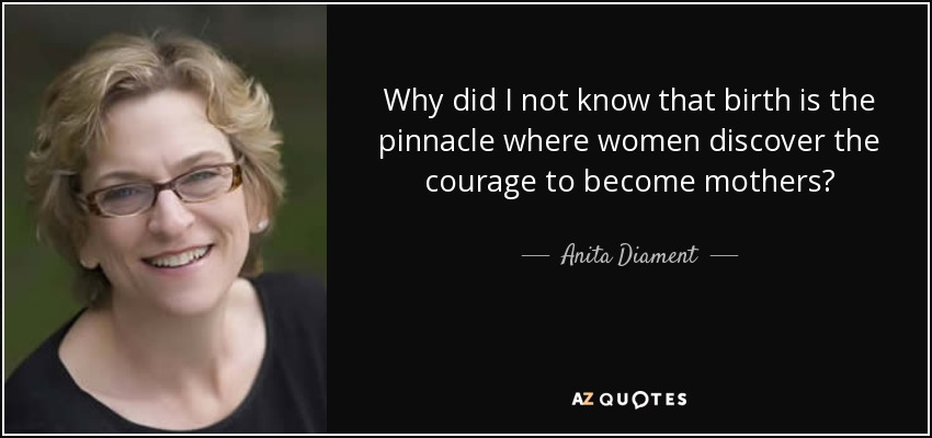 Why did I not know that birth is the pinnacle where women discover the courage to become mothers? - Anita Diament