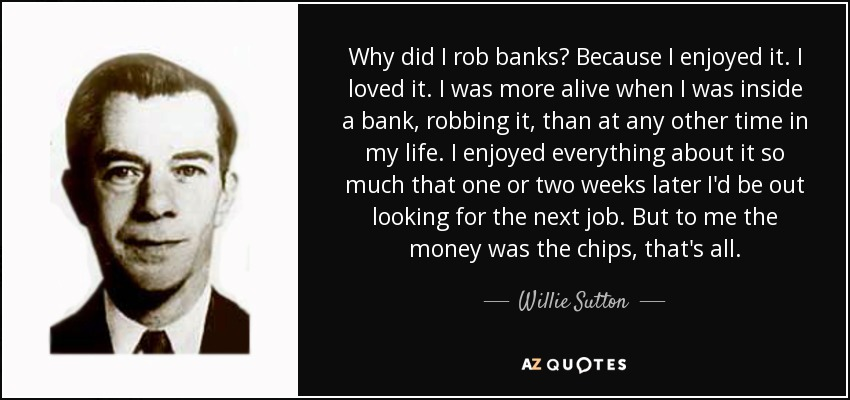 Why did I rob banks? Because I enjoyed it. I loved it. I was more alive when I was inside a bank, robbing it, than at any other time in my life. I enjoyed everything about it so much that one or two weeks later I'd be out looking for the next job. But to me the money was the chips, that's all. - Willie Sutton