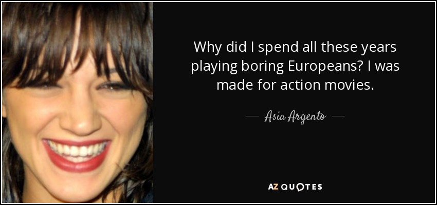 Why did I spend all these years playing boring Europeans? I was made for action movies. - Asia Argento