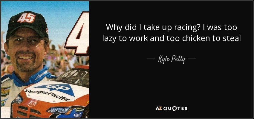 Why did I take up racing? I was too lazy to work and too chicken to steal - Kyle Petty