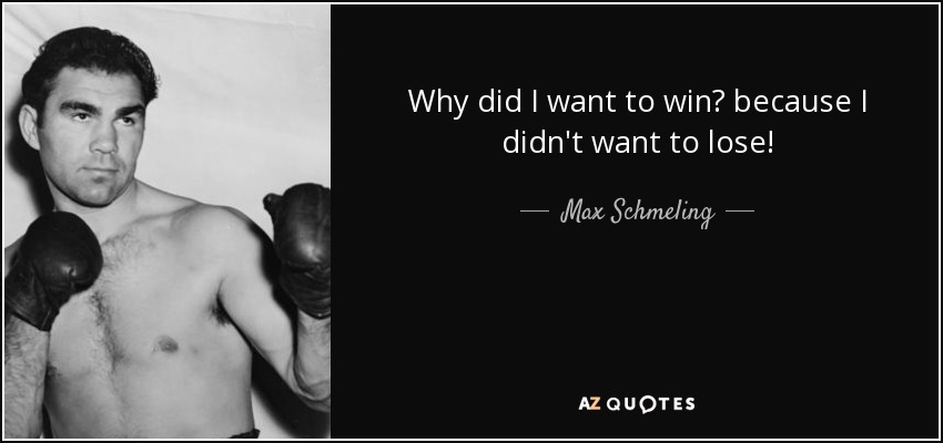 Why did I want to win? because I didn't want to lose! - Max Schmeling