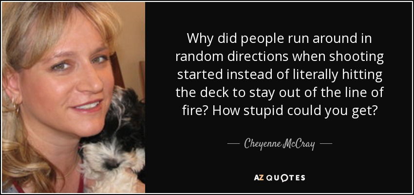 Why did people run around in random directions when shooting started instead of literally hitting the deck to stay out of the line of fire? How stupid could you get? - Cheyenne McCray