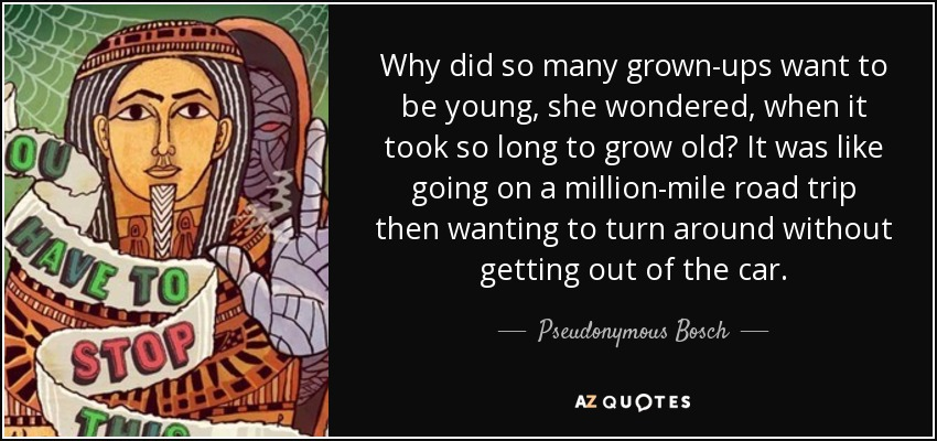 Why did so many grown-ups want to be young, she wondered, when it took so long to grow old? It was like going on a million-mile road trip then wanting to turn around without getting out of the car. - Pseudonymous Bosch