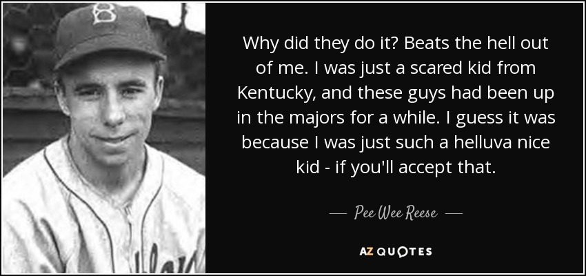 Why did they do it? Beats the hell out of me. I was just a scared kid from Kentucky, and these guys had been up in the majors for a while. I guess it was because I was just such a helluva nice kid - if you'll accept that. - Pee Wee Reese