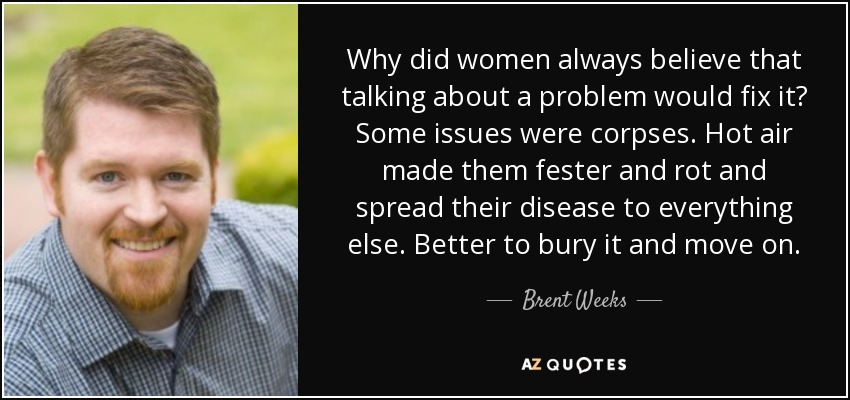 Why did women always believe that talking about a problem would fix it? Some issues were corpses. Hot air made them fester and rot and spread their disease to everything else. Better to bury it and move on. - Brent Weeks