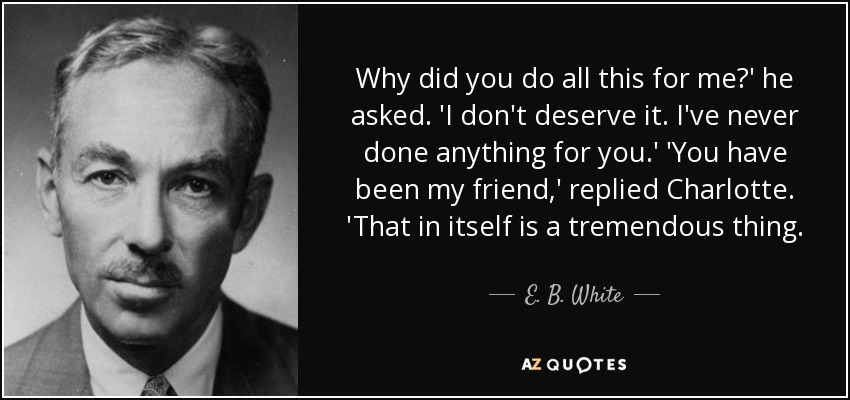 Why did you do all this for me?' he asked. 'I don't deserve it. I've never done anything for you.' 'You have been my friend,' replied Charlotte. 'That in itself is a tremendous thing. - E. B. White