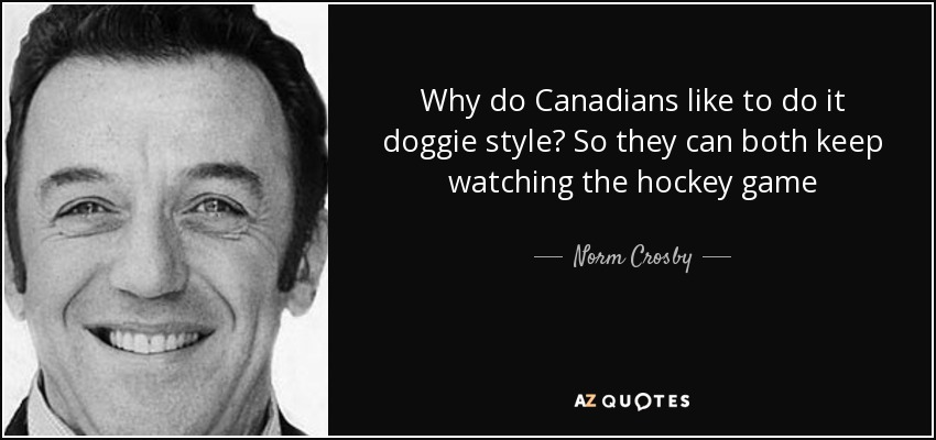 Why do Canadians like to do it doggie style? So they can both keep watching the hockey game - Norm Crosby