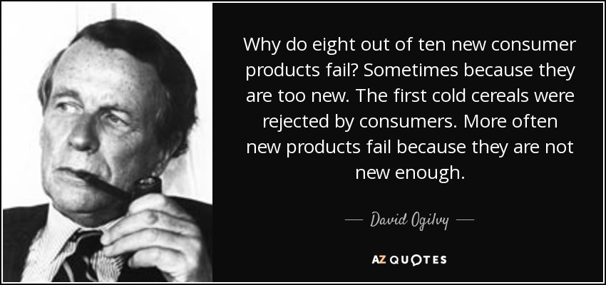 Why do eight out of ten new consumer products fail? Sometimes because they are too new. The first cold cereals were rejected by consumers. More often new products fail because they are not new enough. - David Ogilvy