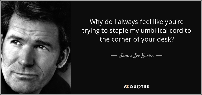 Why do I always feel like you're trying to staple my umbilical cord to the corner of your desk? - James Lee Burke