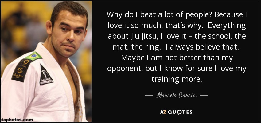 Why do I beat a lot of people? Because I love it so much, that's why. Everything about Jiu Jitsu, I love it – the school, the mat, the ring. I always believe that. Maybe I am not better than my opponent, but I know for sure I love my training more. - Marcelo Garcia