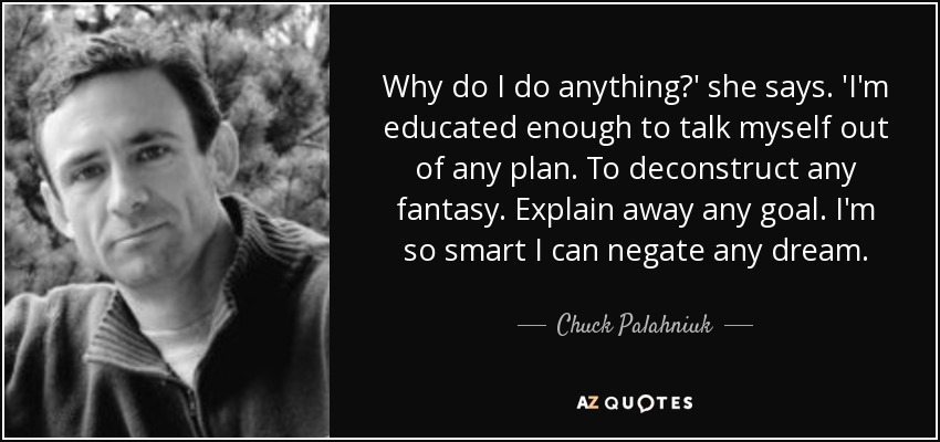 Why do I do anything?' she says. 'I'm educated enough to talk myself out of any plan. To deconstruct any fantasy. Explain away any goal. I'm so smart I can negate any dream. - Chuck Palahniuk